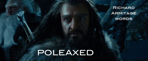 poleaxed: so surprised, shocked or dumbfounded that one does not immediately know what to do or say. Richard Armitage as Thorin Oakenshield, when he sees Azog for the first time in decades in The Hobbit: An Unexpected Journey.